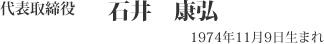 代表取締役 石井康弘 1974年11月9日生まれ